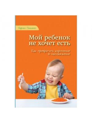Мой ребенок не хочет есть! Как превратить кормление в наслаждение. Карлос Гонсалес
