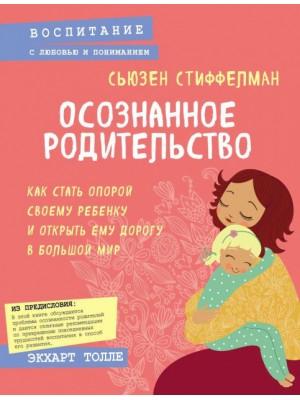 Осознанное родительство. Как стать опорой своему ребенку и открыть ему дорогу в большой мир. Стиффелман С.
