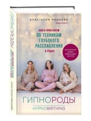 Гипнороды. Книга-практикум по техникам глубокого расслабления в родах. Анастасия Иванова